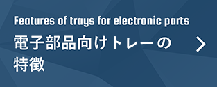 Features of trays for electronic parts 電子部品向けトレイの特徴